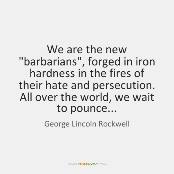 """We are the new """"barbarians"""", forged in iron hardness in the fires ..."""