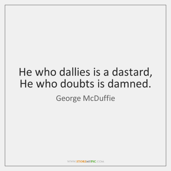 He who dallies is a dastard, He who doubts is damned.