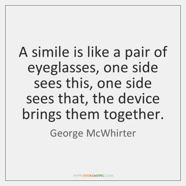 A simile is like a pair of eyeglasses, one side sees this, ...