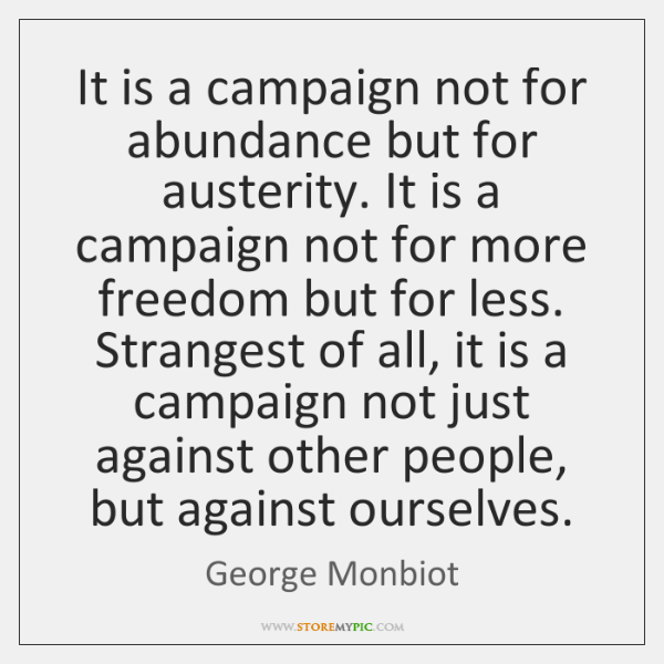 It is a campaign not for abundance but for austerity. It is ...