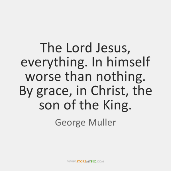 The Lord Jesus, everything. In himself worse than nothing. By grace, in ...