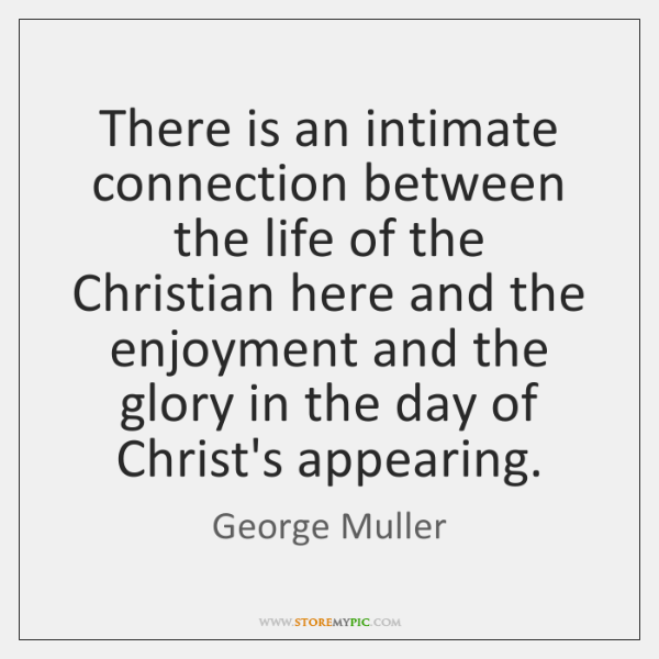 There is an intimate connection between the life of the Christian here ...