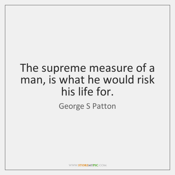 The supreme measure of a man, is what he would risk his ...