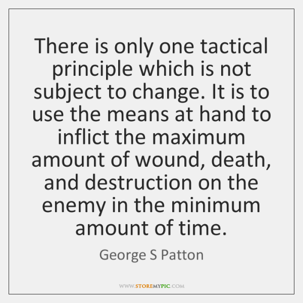 There is only one tactical principle which is not subject to change. ...