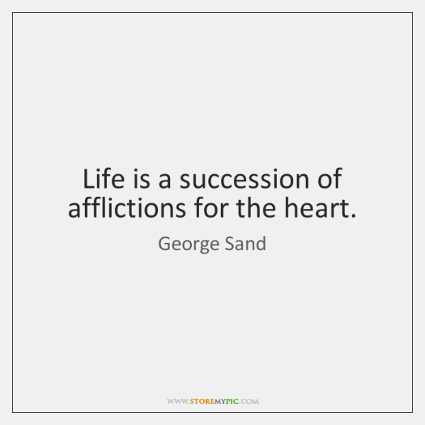 Life is a succession of afflictions for the heart.