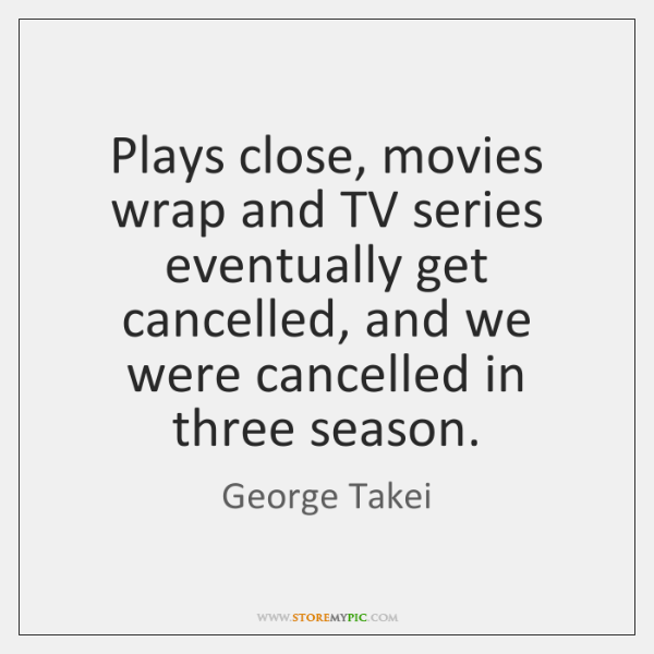 Plays close, movies wrap and TV series eventually get cancelled, and we ...