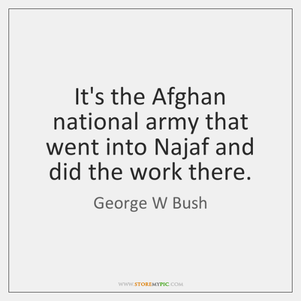 It's the Afghan national army that went into Najaf and did the ...