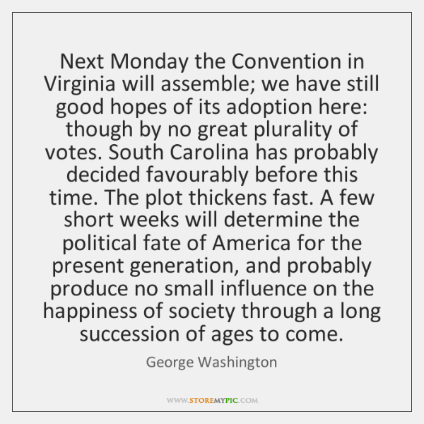 Next Monday the Convention in Virginia will assemble; we have still good ...