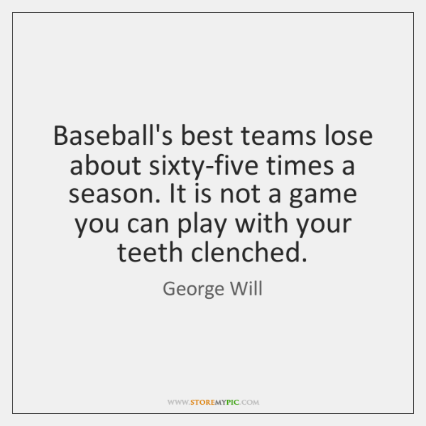 Baseball's best teams lose about sixty-five times a season. It is not ...