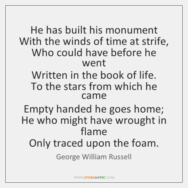 He has built his monument   With the winds of time at strife,   ...