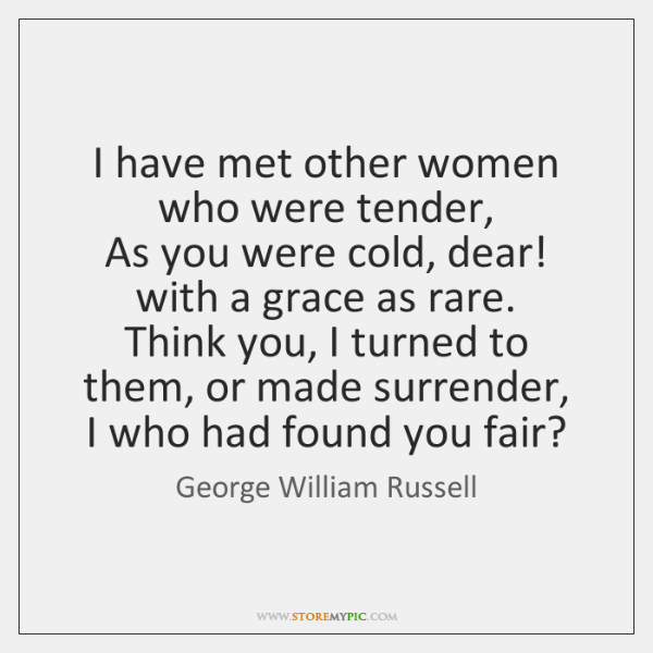 I have met other women who were tender,   As you were cold, ...