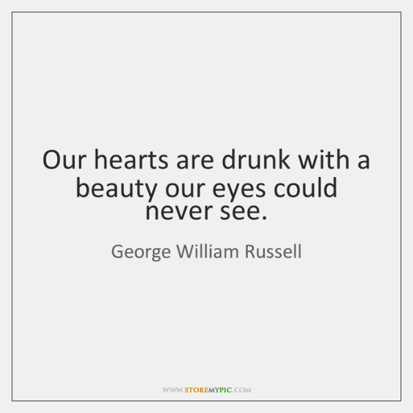 Our hearts are drunk with a beauty our eyes could never see.