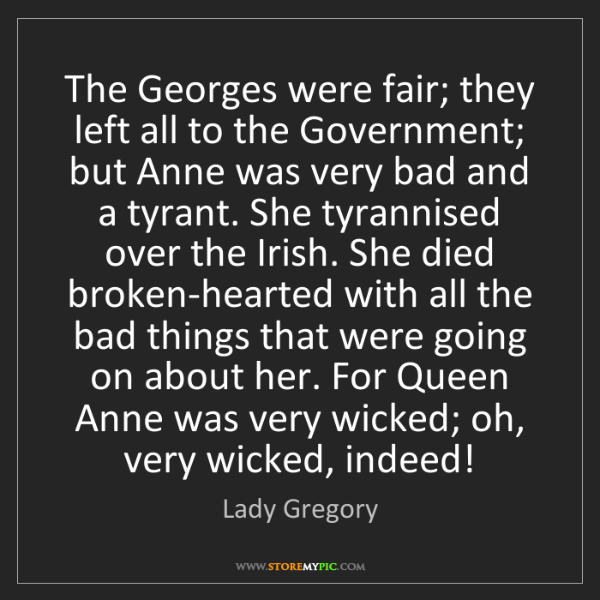 Lady Gregory: The Georges were fair; they left all to the Government;...