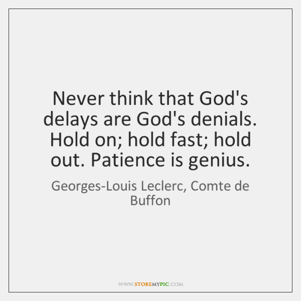 Never think that God's delays are God's denials. Hold on; hold fast; ...