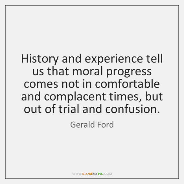 History and experience tell us that moral progress comes not in comfortable ...