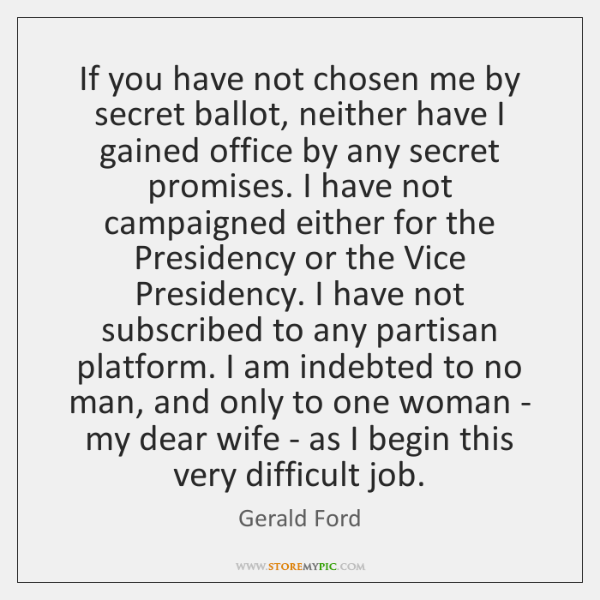 If you have not chosen me by secret ballot, neither have I ...