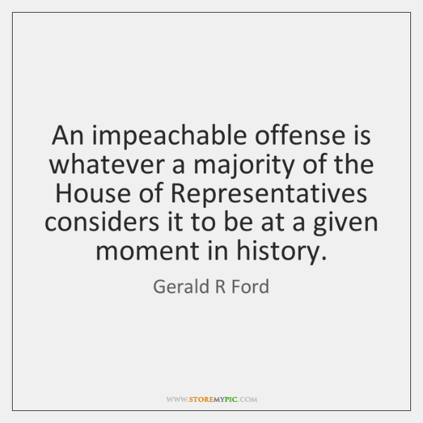 An impeachable offense is whatever a majority of the House of Representatives ...
