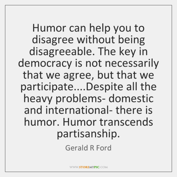 Humor can help you to disagree without being disagreeable. The key in ...