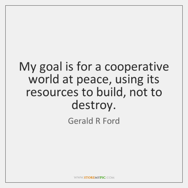 My goal is for a cooperative world at peace, using its resources ...