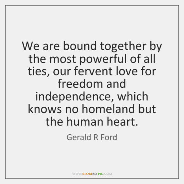 We are bound together by the most powerful of all ties, our ...