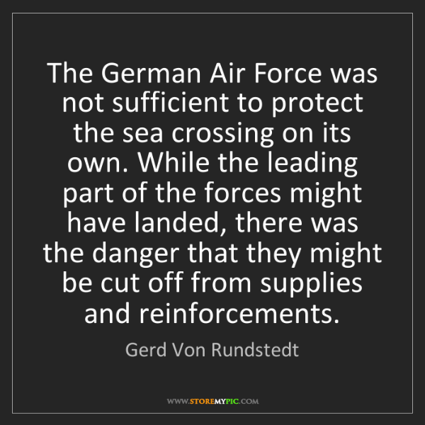 Gerd Von Rundstedt: The German Air Force was not sufficient to protect the...