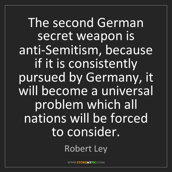 Robert Ley: The second German secret weapon is anti-Semitism, because...
