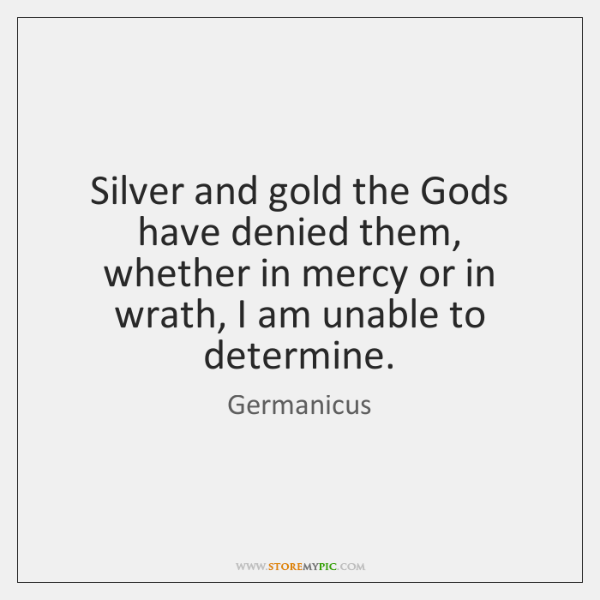 Silver and gold the Gods have denied them, whether in mercy or ...