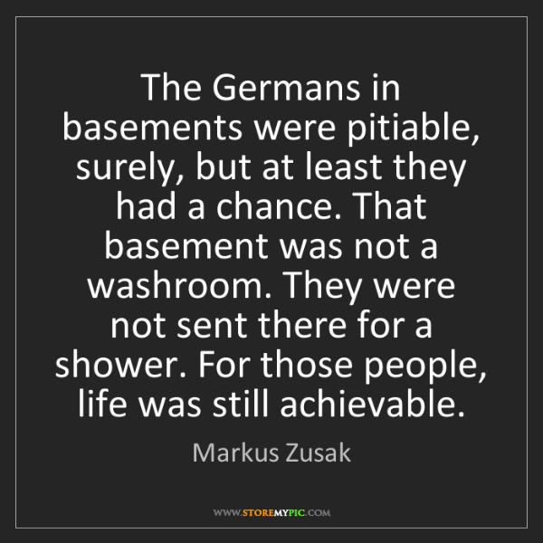 Markus Zusak: The Germans in basements were pitiable, surely, but at...