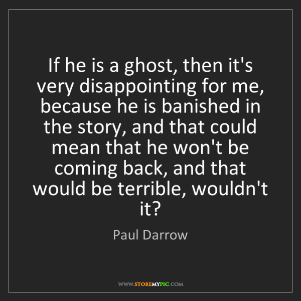 Paul Darrow: If he is a ghost, then it's very disappointing for me,...