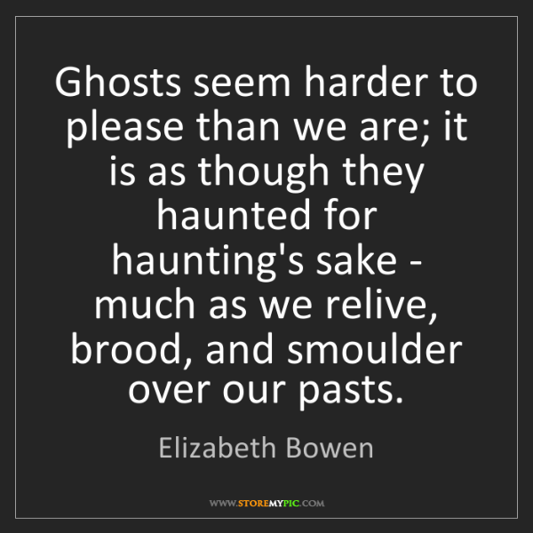 Elizabeth Bowen: Ghosts seem harder to please than we are; it is as though...