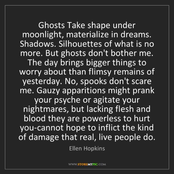 Ellen Hopkins: Ghosts Take shape under moonlight, materialize in dreams....