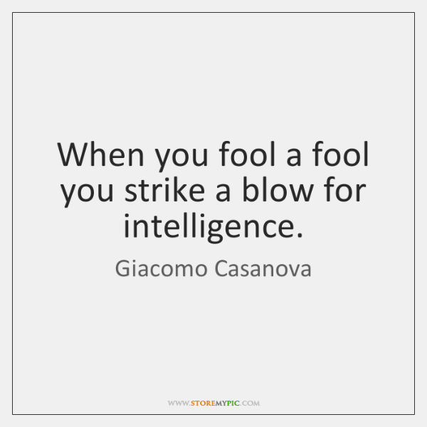 When you fool a fool you strike a blow for intelligence.