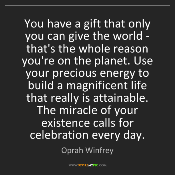 Oprah Winfrey: You have a gift that only you can give the world - that's...