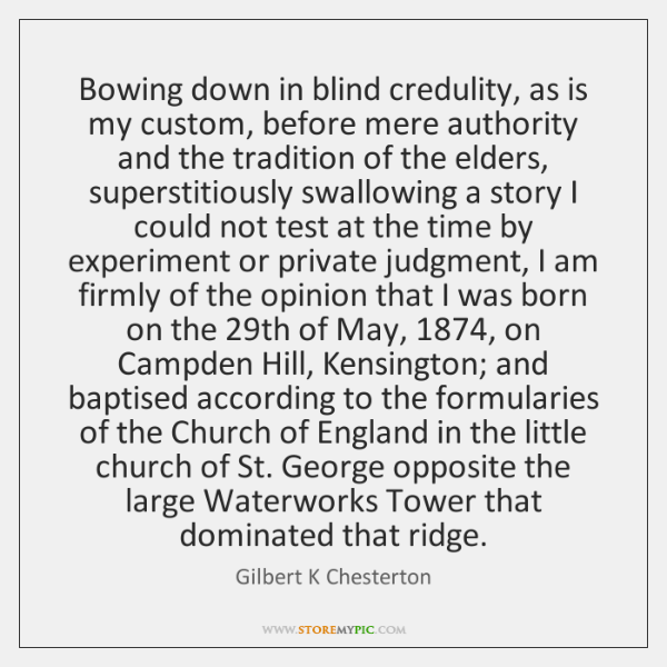 Bowing down in blind credulity, as is my custom, before mere authority ...