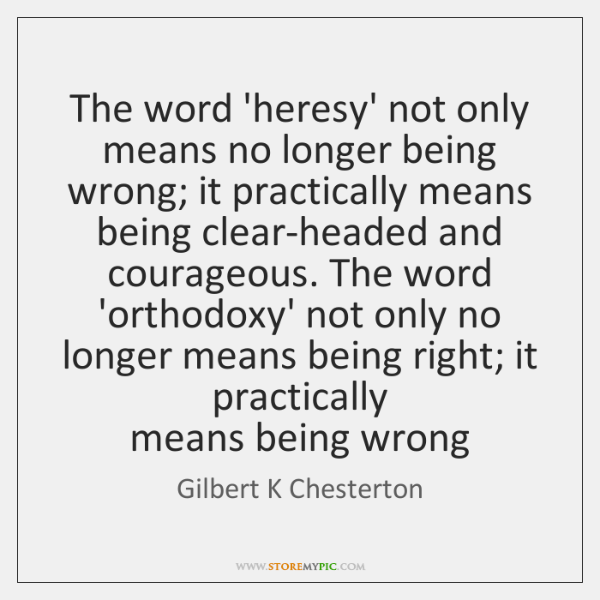 The word 'heresy' not only means no longer being wrong; it practically ...