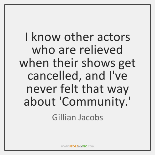 I know other actors who are relieved when their shows get cancelled, ...