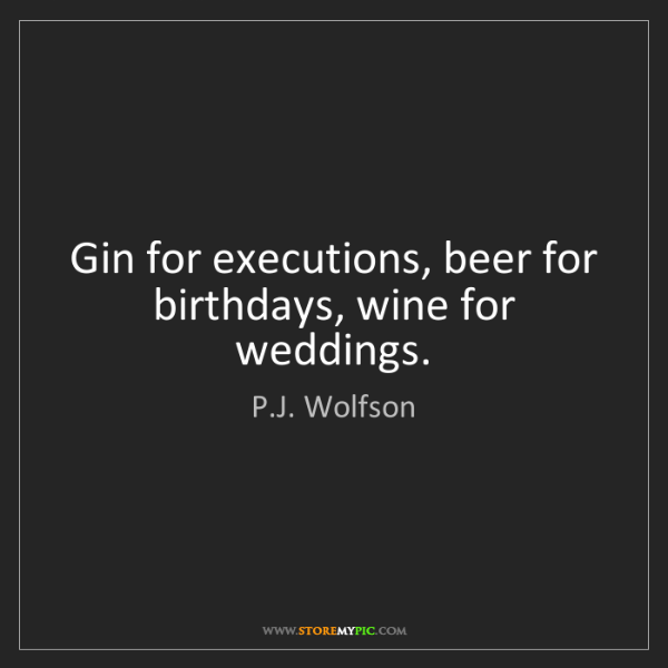P.J. Wolfson: Gin for executions, beer for birthdays, wine for weddings.