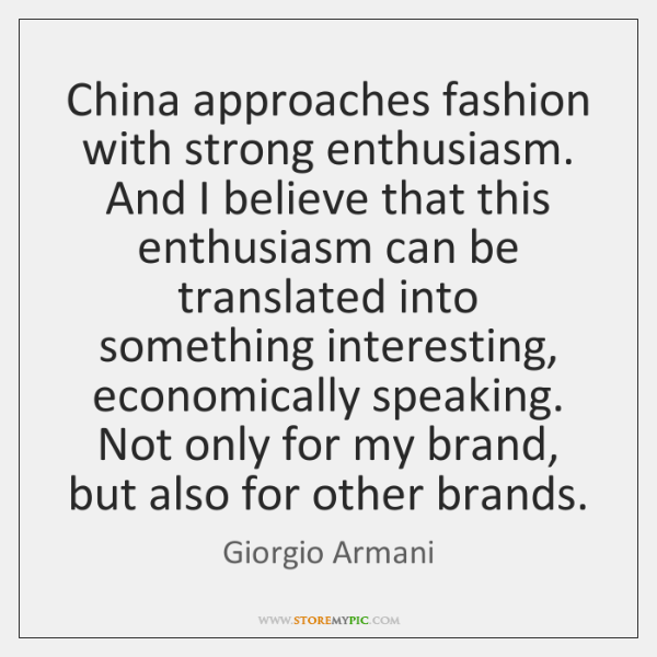 China approaches fashion with strong enthusiasm. And I believe that this enthusiasm ...