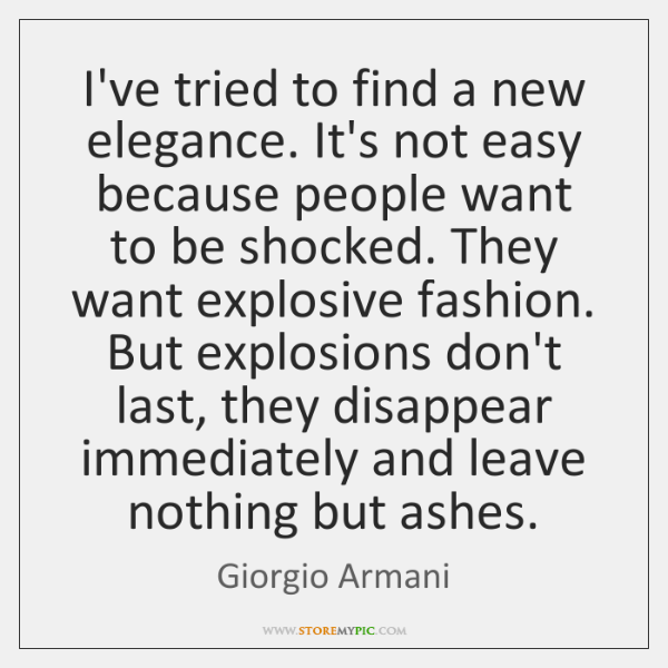 I've tried to find a new elegance. It's not easy because people ...