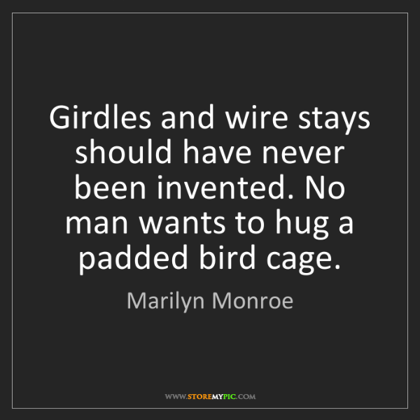 Marilyn Monroe: Girdles and wire stays should have never been invented....