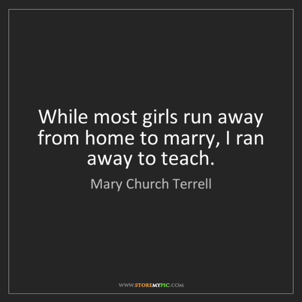 Mary Church Terrell: While most girls run away from home to marry, I ran away...