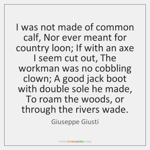 I was not made of common calf, Nor ever meant for country ...