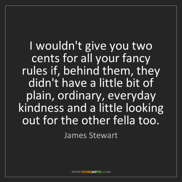 James Stewart: I wouldn't give you two cents for all your fancy rules...