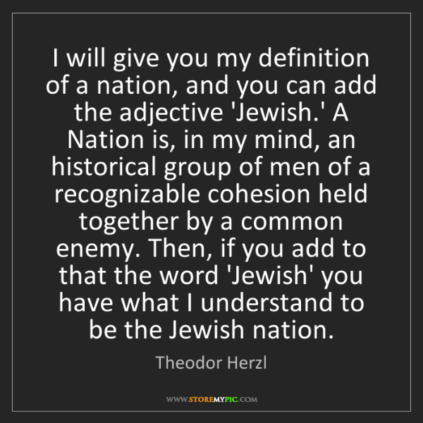Theodor Herzl: I will give you my definition of a nation, and you can...