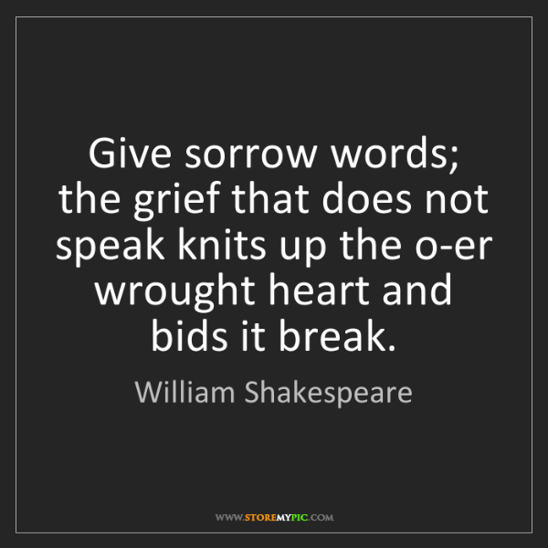 William Shakespeare: Give sorrow words; the grief that does not speak knits...
