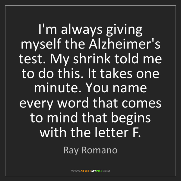 Ray Romano: I'm always giving myself the Alzheimer's test. My shrink...