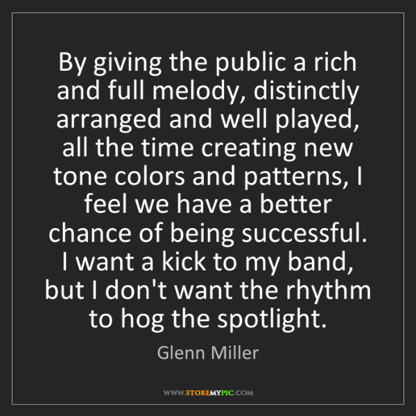 Glenn Miller: By giving the public a rich and full melody, distinctly...