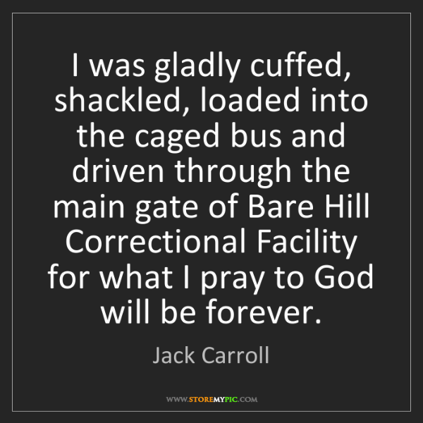 Jack Carroll: I was gladly cuffed, shackled, loaded into the caged...