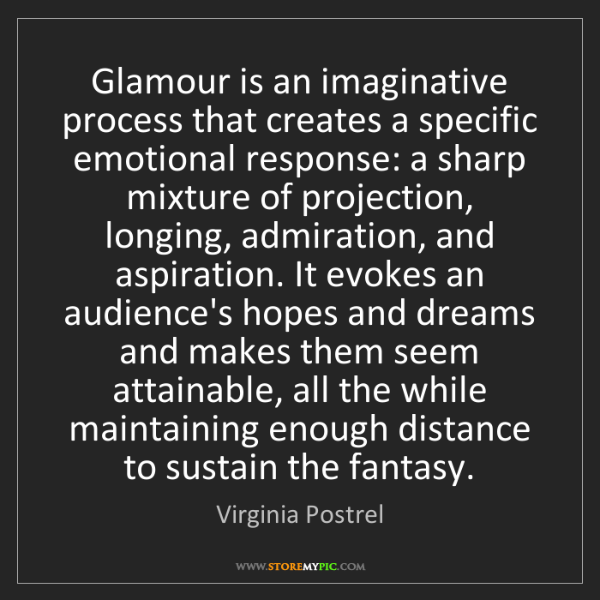 Virginia Postrel: Glamour is an imaginative process that creates a specific...