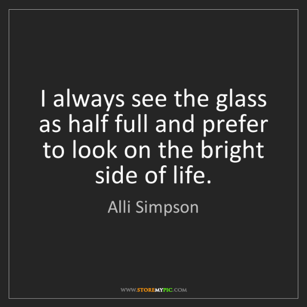 Alli Simpson: I always see the glass as half full and prefer to look...